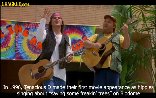 CRACKED CON COM hitnor In 1996, Tenacious D made their first movie appearance as hippies singing about saving some freakin' trees on Biodome