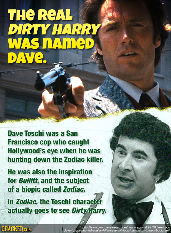 THE REAL DIRTY HARRY WAS named DAVE. Dave Toschi was a San Francisco cop who caught Hollywood's eye when he was hunting down the Zodiac killer. He was