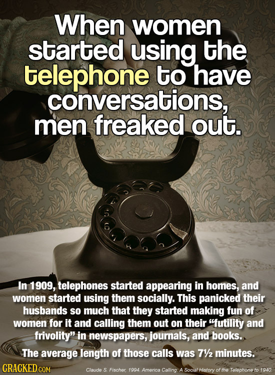 When women started using the telephone to have conversations, men freaked out. In 1909, telephones started appearing in homes, and women started using