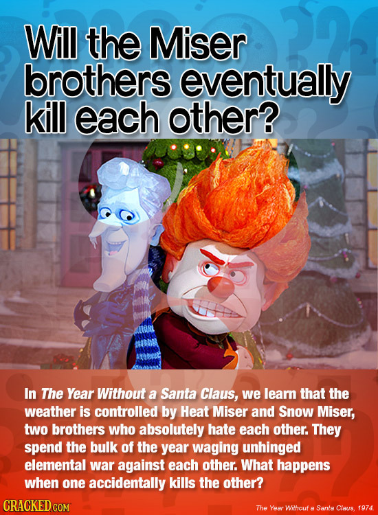 Will the Miser brothers eventually kill each other? In The Year Without a Santa Claus, we learn that the weather is controlled by Heat Miser and Snow