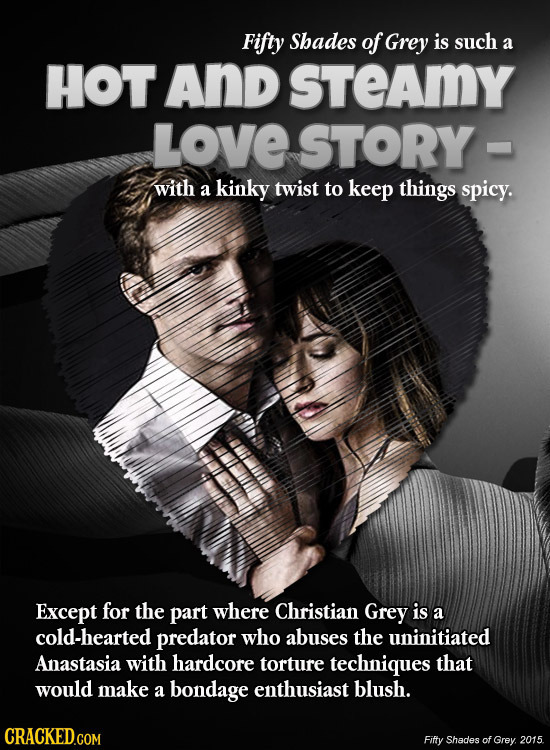 Fifty Shades of Grey is such a HOT And sTEAMY LOVE STORY with a kinky twist to keep things spicy. Except for the part where Christian Grey is a cold-h