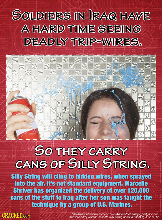 SOLDIERS IN IRAQ HAVE A HARD TIME SEEING DEADLY TRIPWIRESo So THEY CARRY CANS OF SILLY STRING. Silly String will cling to hidden wires, when sprayed i