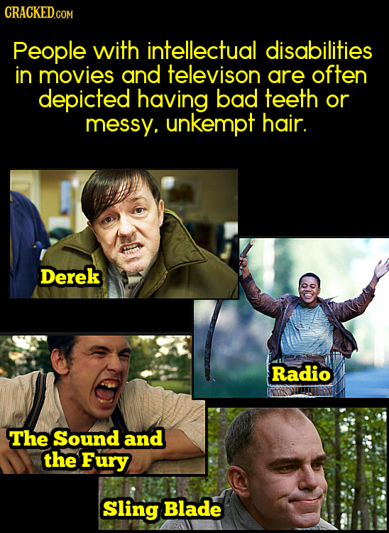 CRACKED.COM People with intellectual disabilities in movies and televison are often depicted having bad teeth or messy, unkempt hair. Derek Radio The