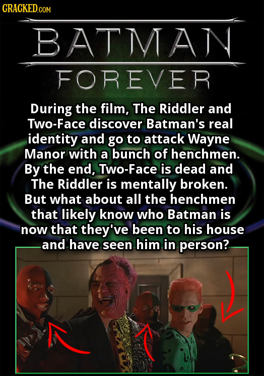 CRACKEDGO COM BATMAN FOREVER During the film, The Riddler and Two-Face discover Batman's real identity and go to attack Wayne Manor with a bunch of he