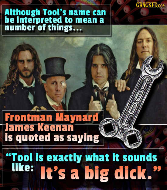 Although Tool's name can be interpreted to mean a number of things... Frontman Maynard James Keenan is quoted as saying Tool is exactly what it sound