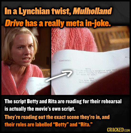 In a Lynchian twist, Mulholland Drive has a really meta in- -joke. The script Betty and Rita are reading for their rehearsal is actually the movie's o
