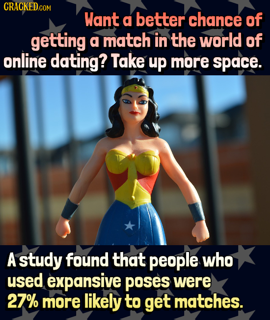 CRACKEDCO Want a better chance of getting a match in the world of online dating? Take up more space. A study found that people who used expansive POSe