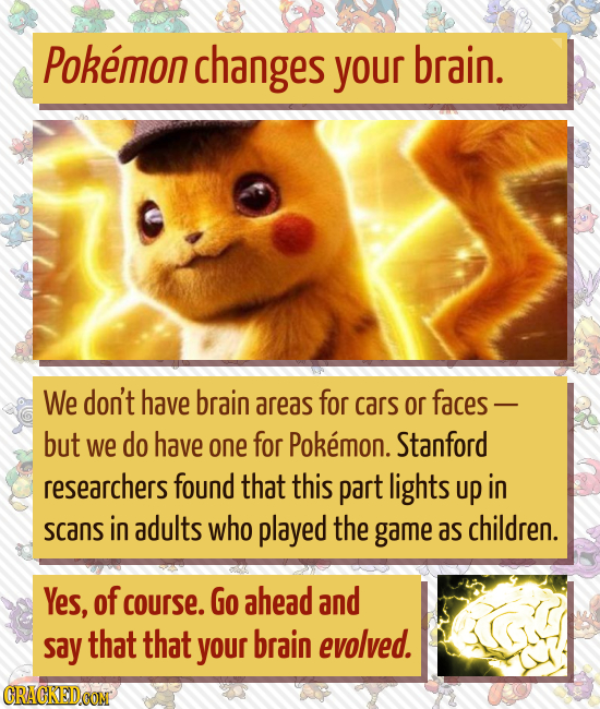 Pokemon changes your brain. We don't have brain areas for cars or faces - but we do have one for Pokemon. Stanford researchers found that this part li