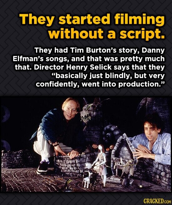 They started filming without a script. They had Tim Burton's story, Danny EIfman's songs, and that was pretty much that. Director Henry Selick says th