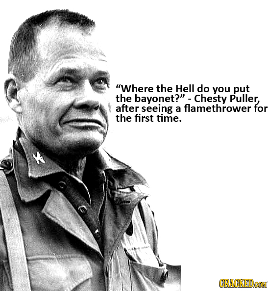 Where the Hell do you put the bayonet? Chesty Puller, after seeing a flamethrower for the first time. CRACKEDCON