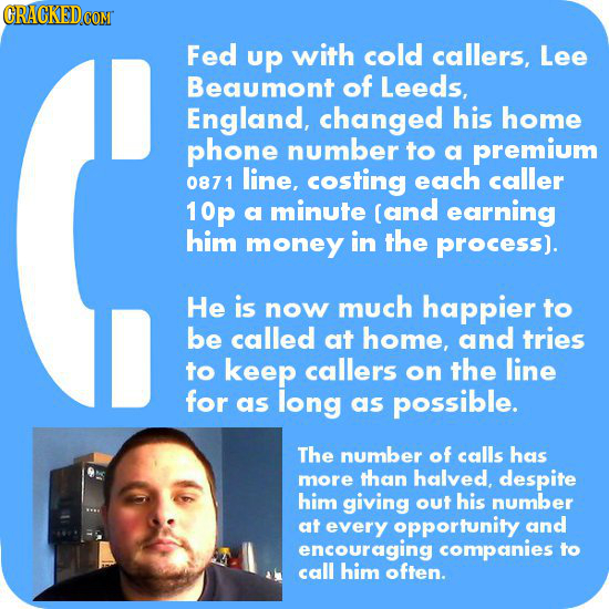Fed up with cold callers, Lee Beaumont of Leeds, England, changed his home phone number to a premium 0871 line, costing each caller 10p a minute (and