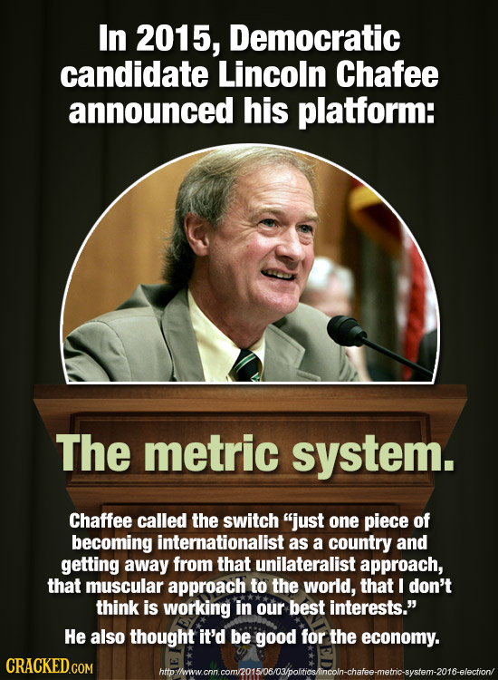In 2015, Democratic candidate Lincoln Chafee announced his platform: The metric system. Chaffee called the switch just one piece of becoming internat