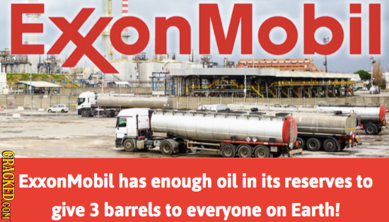 ExonMobil De CRACKED COM ExxonM has enough oil in its reserves to give 3 barrels to everyone on Earth!