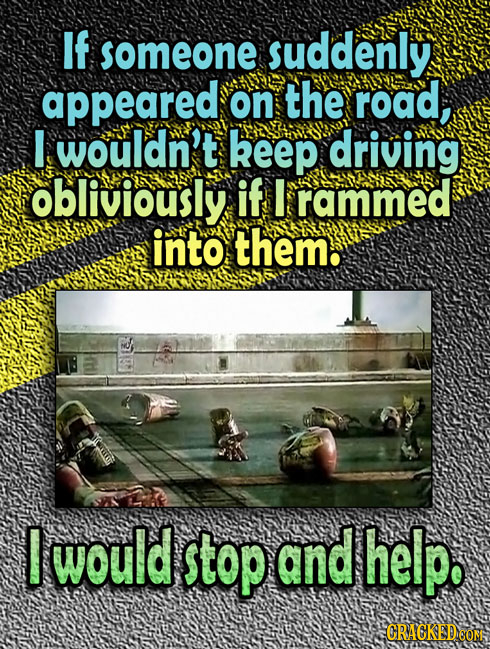 If someone suddenly appeared on the road, I wouldn't keep driving obliviously if I rammed into them. E would stop and help. CRACKEDCON 7A