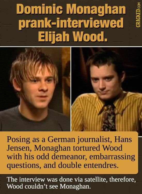 Dominic Monaghan prank-interviewed GRADI Elijah Wood. Posing as a German journalist, Hans Jensen, Monaghan tortured Wood with his odd demeanor, embarr