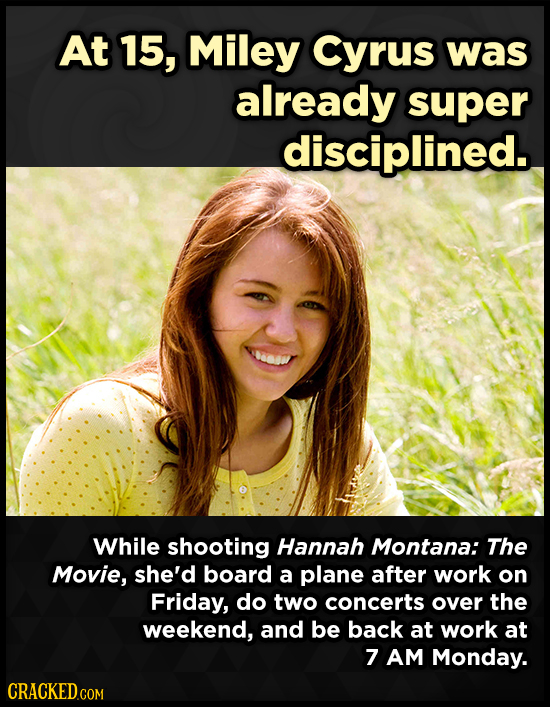 At 15, Miley Cyrus was already super disciplined. While shooting Hannah Montana: The Movie, she'd board a plane after work on Friday, do two concerts