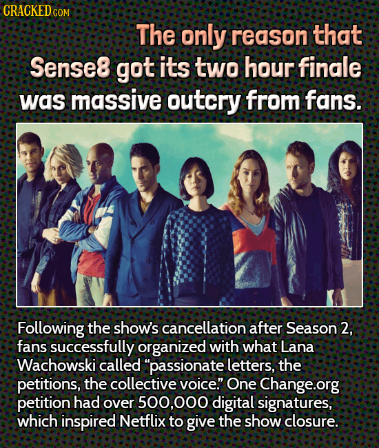 CRACKEDCOR COM The only reason that Sense8 got its two hour finale was massive outcry from fans. Following the show's cancellation after Season 2, fan