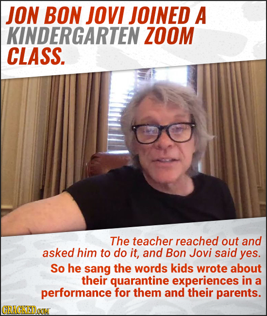 JON BON JOVI JOINED A KINDERGARTEN ZOOM CLASS. The teacher reached out and asked him to do it, and Bon Jovi said yes. So he sang the words kids wrote