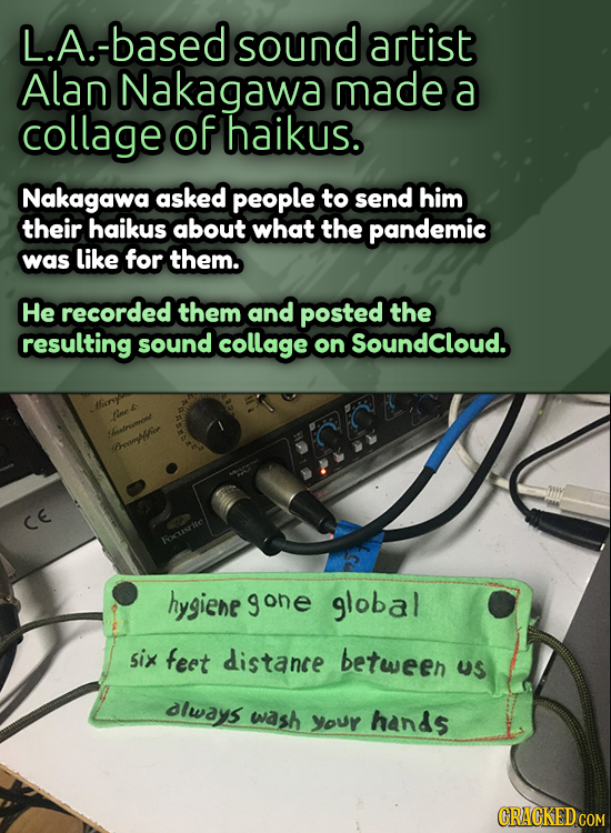 L.A.-based sound artist Alan Nakagawa made a collage of haikus. Nakagawa asked people to send him their haikus about what the pandemic was like for th