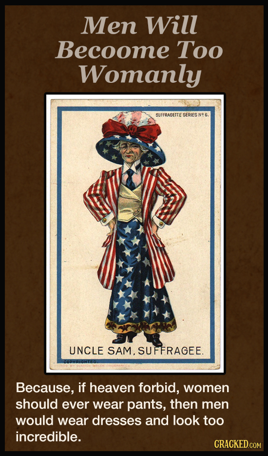 Men Will Becoome Too Womanly SUFFPAGETTE SERIES N9 6. UNCLE SAM.SUFFRAGEE. Because, if heaven forbid, women should ever wear pants, then men would wea