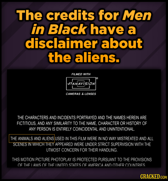 The credits for Men in Black have a disclaimer about the aliens. FILMED WITH PANAVISION CAMERAS 6 LENSES THE CHARACTERS AND INCIDENTS PORTRAYED AND TH