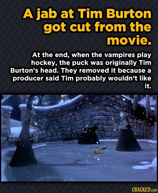 A jab at Tim Burton got cut from the movie. At the end, when the vampires play hockey, the puck was originally Tim Burton's head. They removed it beca