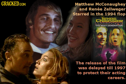 CRACKED.COM Matthew McConaughey and Renee Zellweger Starred in the 1994 flop x hnsaw THE NEXCEC The release of the film was delayed till 1997 to prote