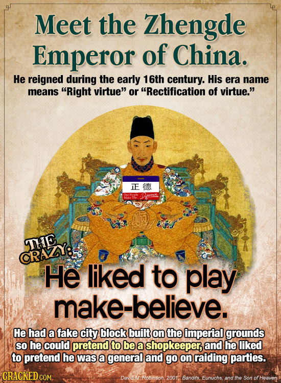 Meet the Zhengde Emperor of China. He reigned during the early 16th century. His era name means Right virtue or Rectification of virtue. IE an o O