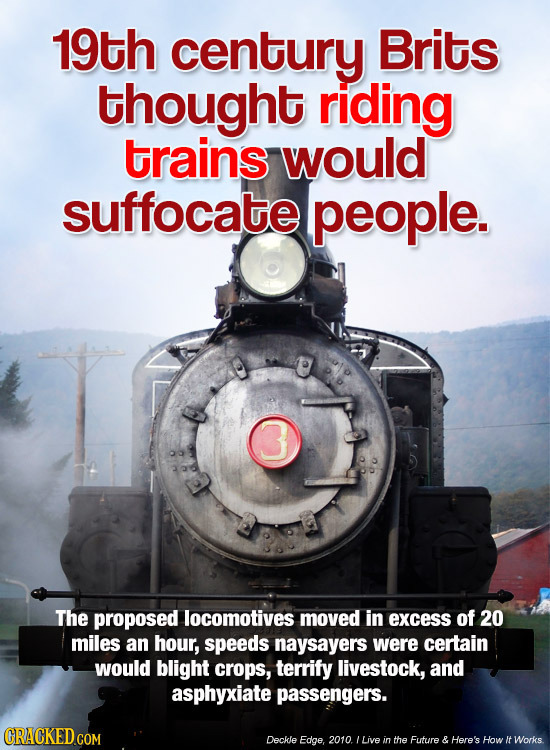 19th century Brits thought riding trains would suffocate people. 3 The proposed locomotives moved in excess of 20 miles an hour, speeds naysayers were