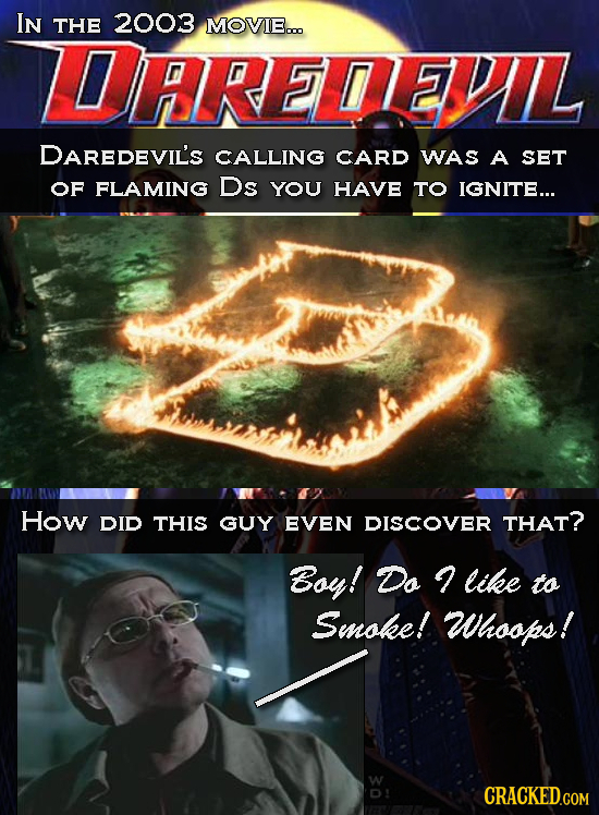 IN THE 2003 MOVIE... LDARETEVIL DAREDEVIL'S CALLING CARD WAS A SET OF FLAMING Ds YOU HAVE TO IGNITE... How DID THIS GUY EVEN DISCOVER THAT? Boy! Do li