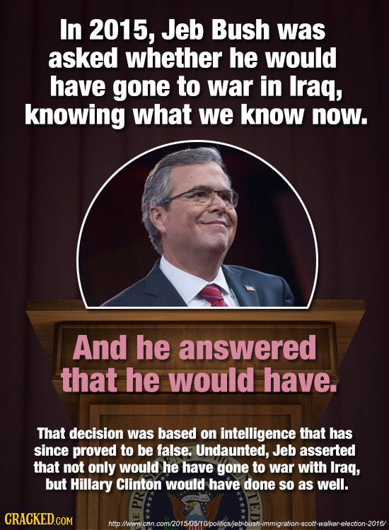 In 2015, Jeb Bush was asked whether he would have gone to war in Iraq, knowing what we know now. And he answered that he would have. That decision was