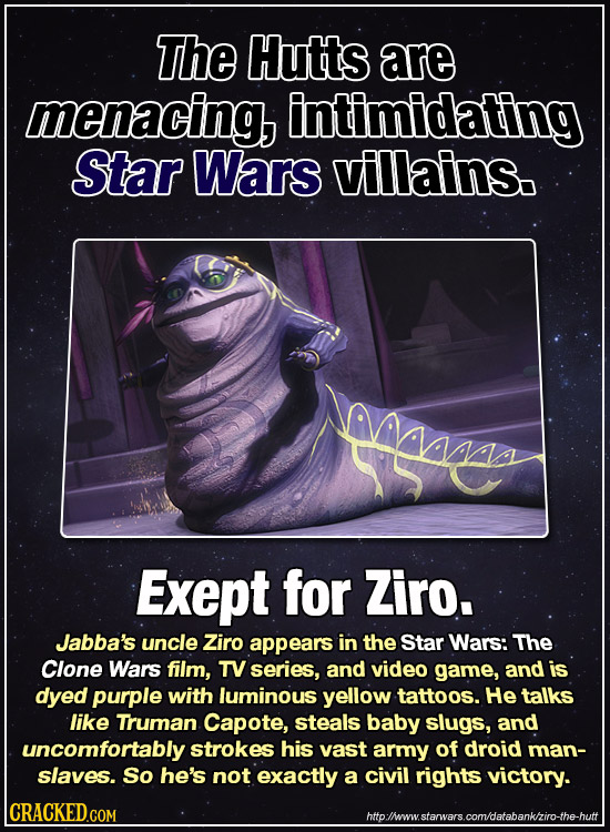 The Hutts are menacing, intimidating Star Wars villains. Exept for Ziro. Jabba's uncle Ziro appears in the Star Wars: The Clone Wars film, TV series,