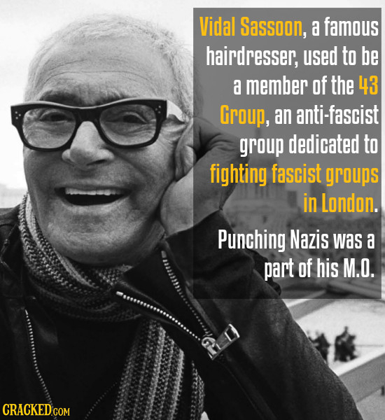 Vidal Sassoon, a famous hairdresser, used to be a member of the 43 Group, an anti-fascist group dedicated to fighting fascist groups in London. Punchi