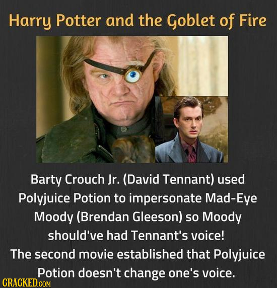 Harry Potter and the Goblet of Fire Barty Crouch Jr. (David Tennant) used Polyjuice Potion to impersonate Mad-Eye Moody (Brendan Gleeson) so Moody sho