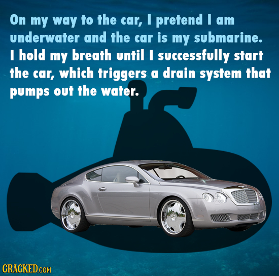 On my way to the car, I pretend I am underwater and the car is my submarine. I hold my breath until I successfully start the car, which triggers a dra