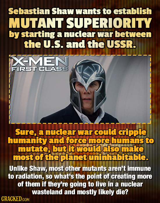 Sebastian Shaw wants to establish MUTANT SUPERIORITY by starting a nuclear war between the U.S. and the USSR. XMEN FIRST CLASS Sure, a nuclear war cou