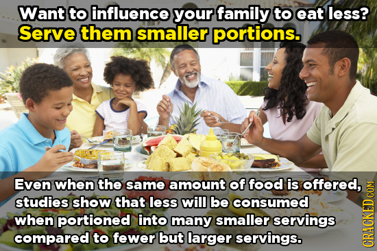 Want to influence your family to eat less? Serve them smaller portions. Even when the same amount of food is offered, studies show that less will be c