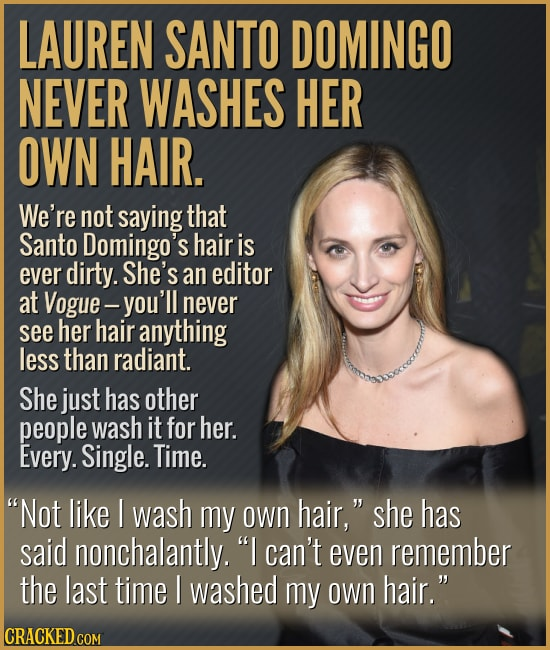 LAUREN SANTO DOMINGO NEVER WASHES HER OWN HAIR. We're not saying that Santo Domingo's hair is ever dirty. She's an editor at Vogue- -you'll never see