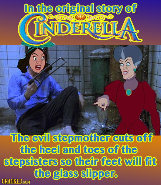 In the original story of CNDERIUA The evil stepmother cuts off the heel and toes of the stepsisters So their feet will fit the glass slippero