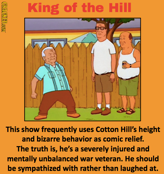 KIng of the Hill This show frequently uses Cotton Hill's height and bizarre behavior as comic relief. The truth is, he's a severely injured and mental