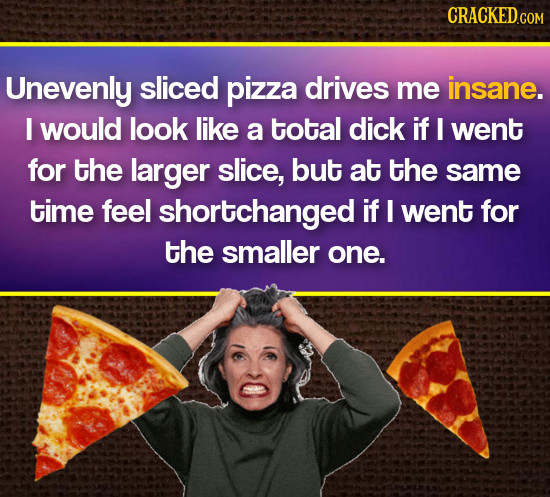CRACKEDCOm Unevenly sliced pizza drives me insane. I would look like a total dick if I went for the larger slice, but at the same time feel shortchang