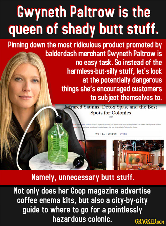 Gwyneth Paltrow is the queen of shady butt stuff. Pinning down the most ridiculous product promoted by balderdash merchant Gwyneth Paltrow is no easy