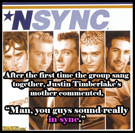 NSYNC After the first time the group sang together, Justin Timberlake's mother commented, 9Man, you guys sound really in sync. CRACKEDCON