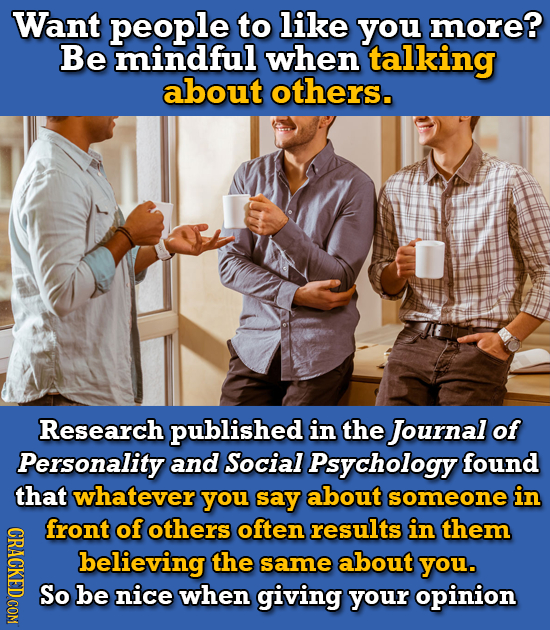 Want people to like you more? Be mindful when talking about others. Research published in the Journal of Personality and Social Psychology found that