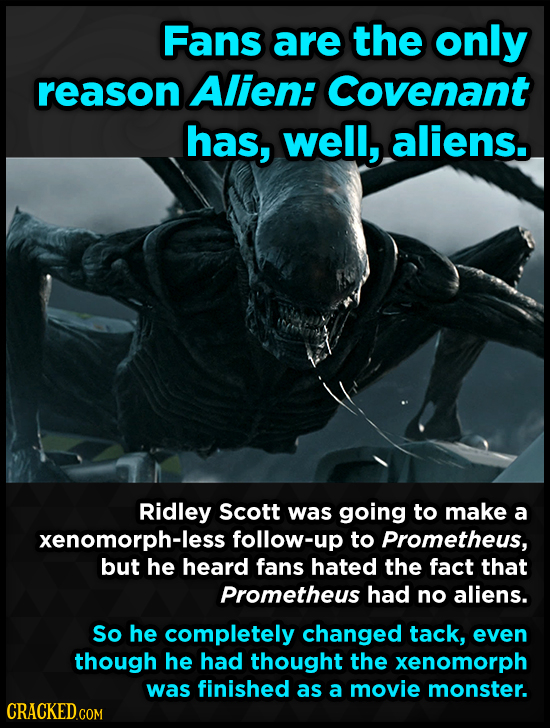 Fans are the only reason Alien: Covenant has, well, aliens. Ridley Scott was going to make a xenomorph-less follow-up to Prometheus, but he heard fans