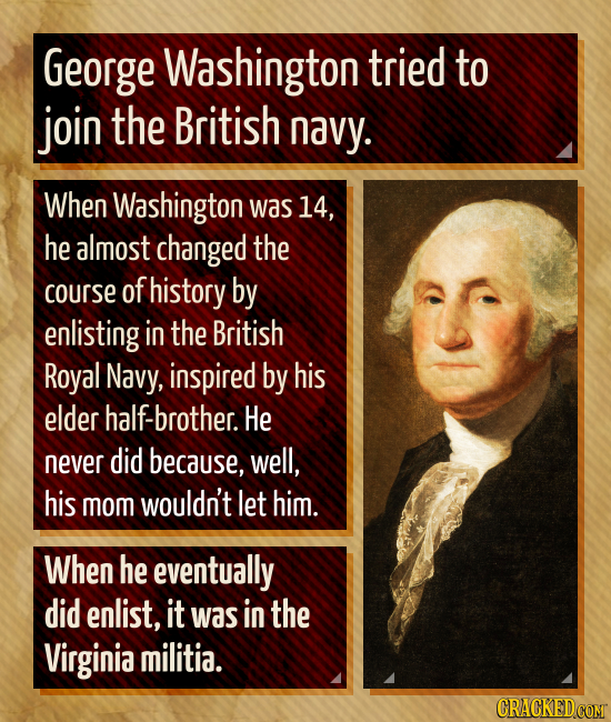 George Washington tried to join the British navy. When Washington was 14, he almost changed the course of history by enlisting in the British Royal Na