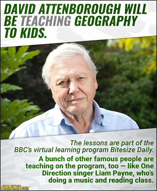 DAVID ATTENBOROUGH WILL BE TEACHING GEOGRAPHY TO KIDS. The lessons are part of the BBC'S virtual learning program Bitesize Daily. A bunch of other fam