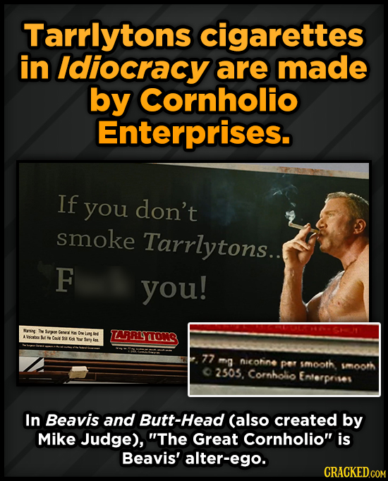 Tarrlytons cigarettes in Idiocracy are made by Cornholio Enterprises If you don't smoke Tarrlytons.. F you! Rysng T Sape Ceres ARRLYTTONG Cale Ga 77 m