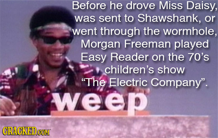 Before he drove Miss Daisy, was sent to Shawshank, or went through the wormhole, Morgan Freeman played Easy Reader on the 70's children's show The El