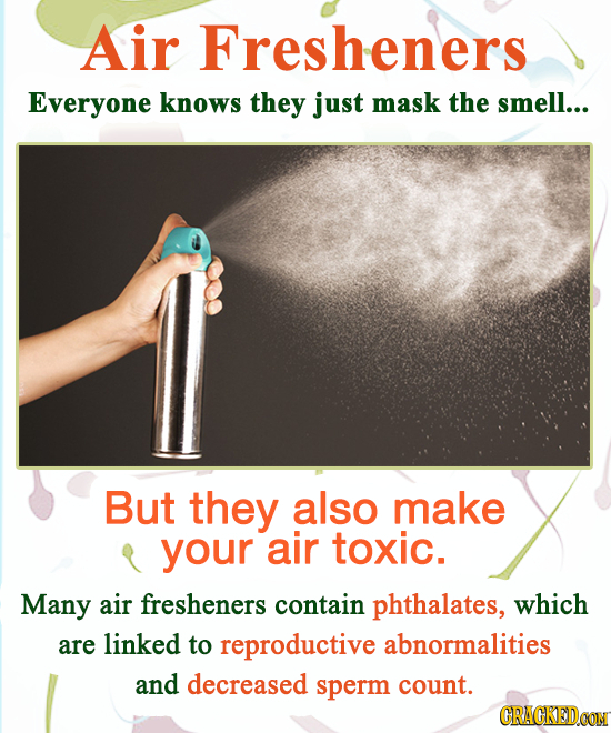 Air Fresheners Everyone knows they just mask the smell... But they also make your air toxic. Many air fresheners contain phthalates, which are linked